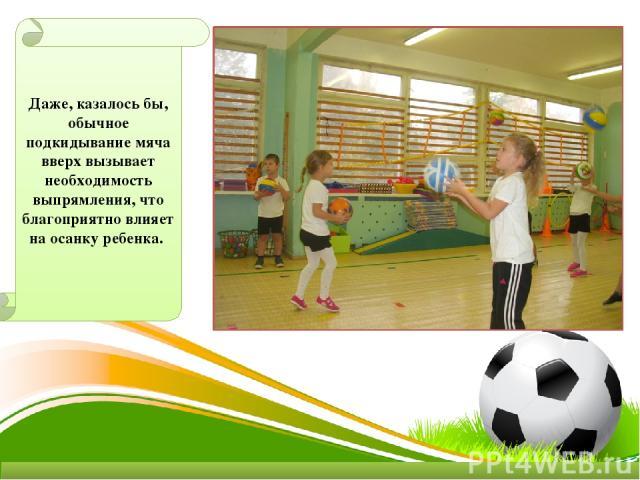 Даже, казалось бы, обычное подкидывание мяча вверх вызывает необходимость выпрямления, что благоприятно влияет на осанку ребенка.