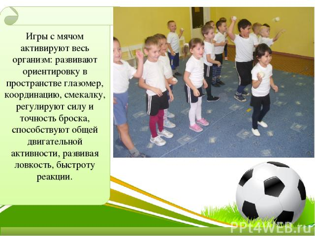 Игры с мячом активируют весь организм: развивают ориентировку в пространстве глазомер, координацию, смекалку, регулируют силу и точность броска, способствуют общей двигательной активности, развивая ловкость, быстроту реакции.