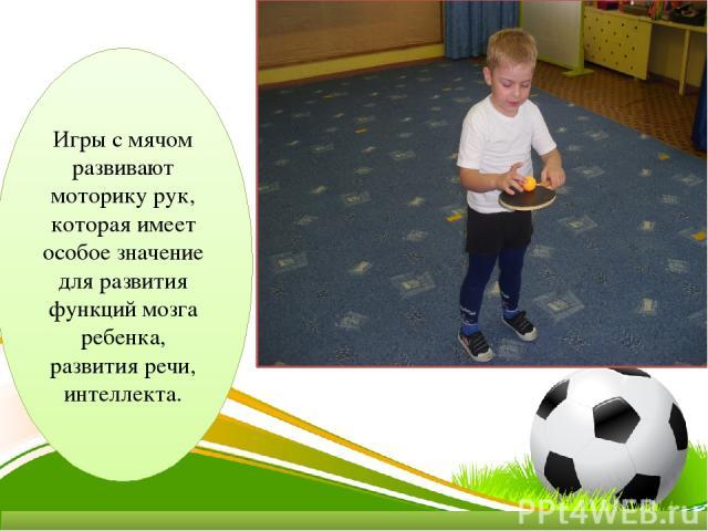 Игры с мячом развивают моторику рук, которая имеет особое значение для развития функций мозга ребенка, развития речи, интеллекта.