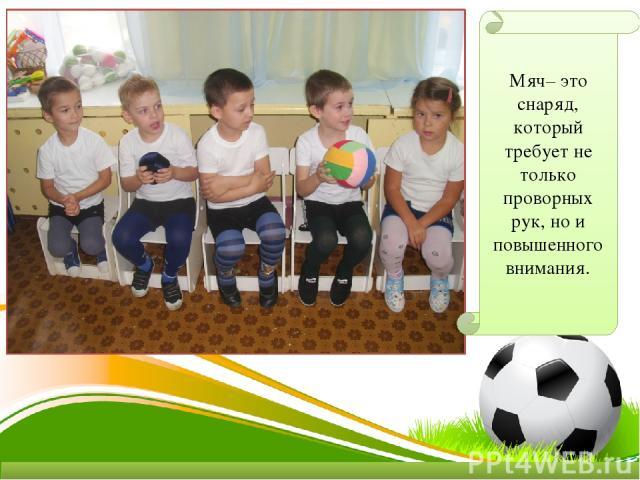 Мяч– это снаряд, который требует не только проворных рук, но и повышенного внимания.