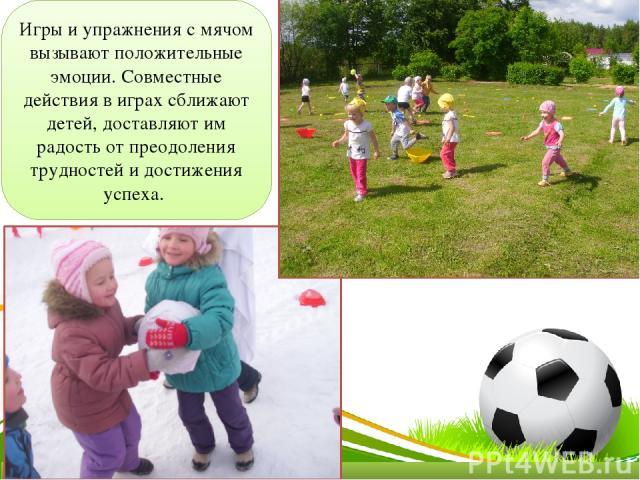 Игры и упражнения с мячом вызывают положительные эмоции. Совместные действия в играх сближают детей, доставляют им радость от преодоления трудностей и достижения успеха.