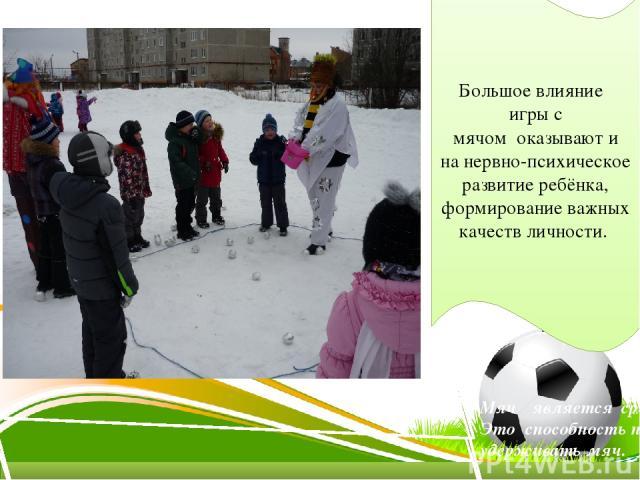 Большое влияние игры с мячом оказывают и на нервно-психическое развитие ребёнка, формирование важных качеств личности. Мяч является средством общения между людьми. Это способность принимать и отдавать, выпускать и удерживать мяч.