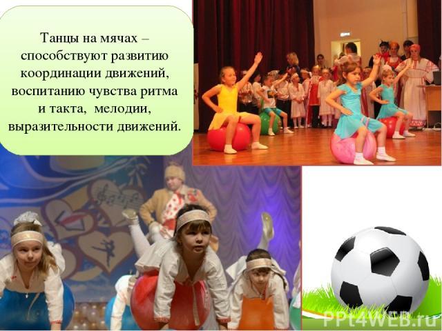 Танцы на мячах –способствуют развитию координации движений, воспитанию чувства ритма и такта, мелодии, выразительности движений.
