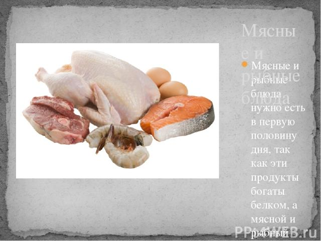 Мясные и рыбные блюда нужно есть в первую половину дня, так как эти продукты богаты белком, а мясной и рыбный белок действует возбуждающе на нервную систему, и если эти блюда съедать на ночь, то плохо, беспокойно можно спать. Мясные и рыбные блюда