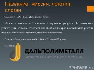 Название, миссия, логотип, слоган Название – АО «ГМК Дальполиметалл». Миссия - к