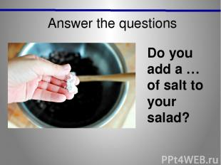 Answer the questions Do you add a … of salt to your salad?