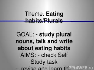 Theme: Eating habits/Plurals GOAL: - study plural nouns, talk and write about ea