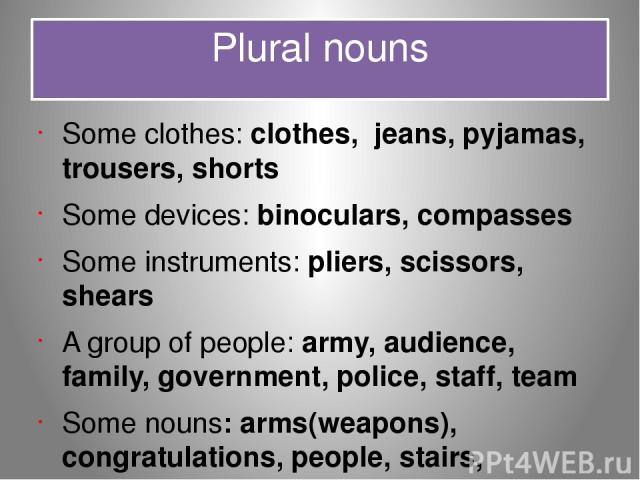 Plural nouns Some clothes: clothes, jeans, pyjamas, trousers, shorts Some devices: binoculars, compasses Some instruments: pliers, scissors, shears A group of people: army, audience, family, government, police, staff, team Some nouns: arms(weapons),…