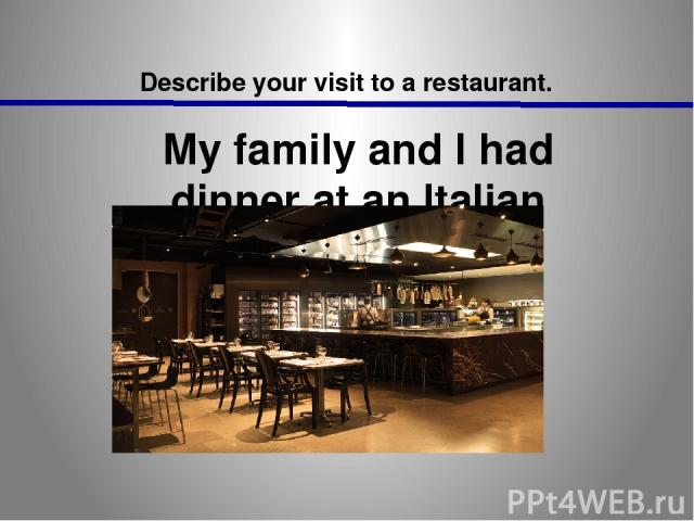 Describe your visit to a restaurant. My family and I had dinner at an Italian restaurant at the weekend.