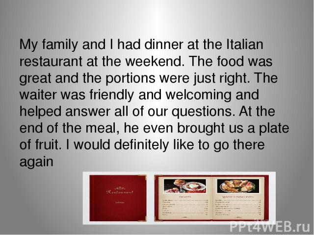 My family and I had dinner at the Italian restaurant at the weekend. The food was great and the portions were just right. The waiter was friendly and welcoming and helped answer all of our questions. At the end of the meal, he even brought us a plat…