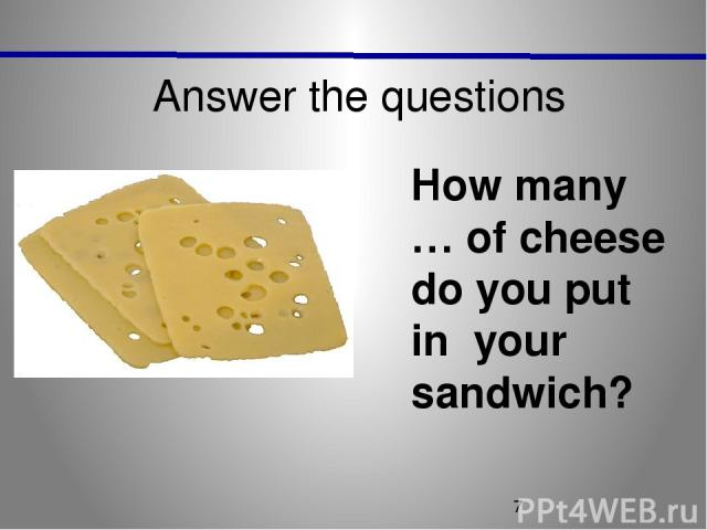 Answer the questions How many … of cheese do you put in your sandwich?
