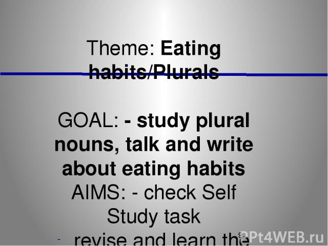 Theme: Eating habits/Plurals GOAL: - study plural nouns, talk and write about eating habits AIMS: - check Self Study task revise and learn the words act out dialogues study and practise with quantifiers