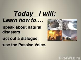 Today I will: Learn how to…. speak about natural disasters, act out a dialogue,