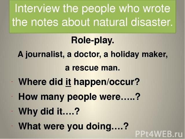 Interview the people who wrote the notes about natural disaster. Role-play. A journalist, a doctor, a holiday maker, a rescue man. Where did it happen/occur? How many people were…..? Why did it….? What were you doing….?