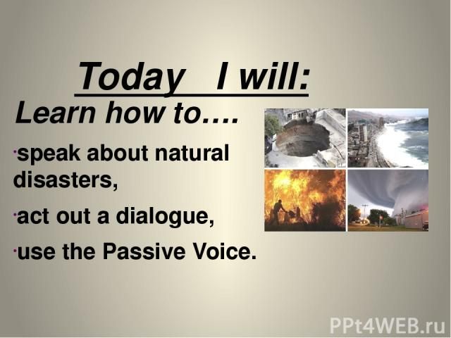 Today I will: Learn how to…. speak about natural disasters, act out a dialogue, use the Passive Voice.