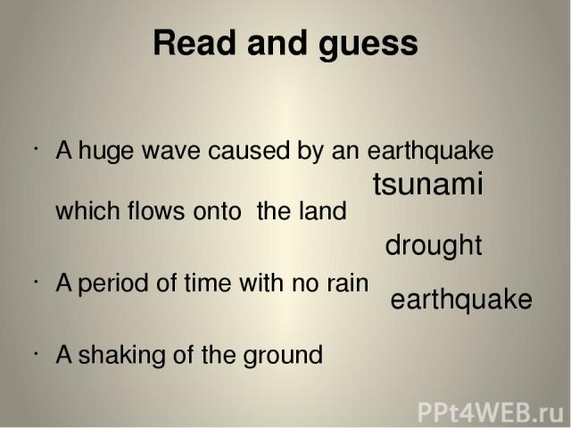 Read and guess A huge wave caused by an earthquake which flows onto the land A period of time with no rain A shaking of the ground tsunami earthquake drought