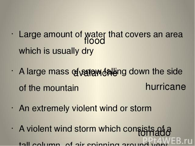 Large amount of water that covers an area which is usually dry A large mass of snow falling down the side of the mountain An extremely violent wind or storm A violent wind storm which consists of a tall column of air spinning around very fast flood …