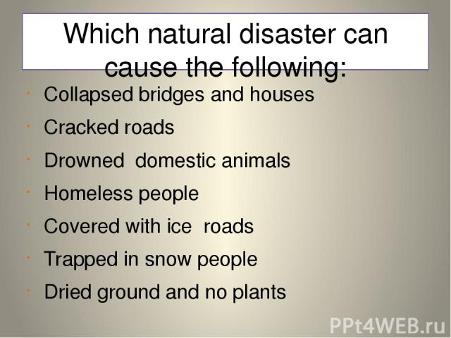 Which natural disaster can cause the following: Collapsed bridges and houses Cracked roads Drowned domestic animals Homeless people Covered with ice roads Trapped in snow people Dried ground and no plants