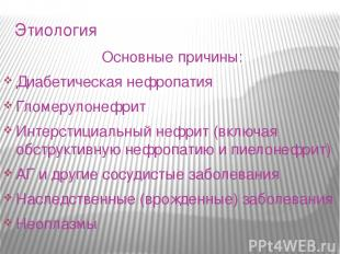 Этиология Основные причины: Диабетическая нефропатия Гломерулонефрит Интерстициа