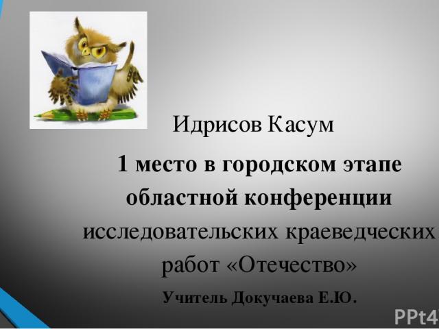 Идрисов Касум 1 место в городском этапе областной конференции исследовательских краеведческих работ «Отечество» Учитель Докучаева Е.Ю.