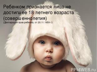 Ребенком признается лицо не достигшее 18 летнего возраста (совершеннолетия) (Дек