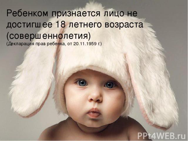 Ребенком признается лицо не достигшее 18 летнего возраста (совершеннолетия) (Декларация прав ребенка, от 20.11.1959 г.)