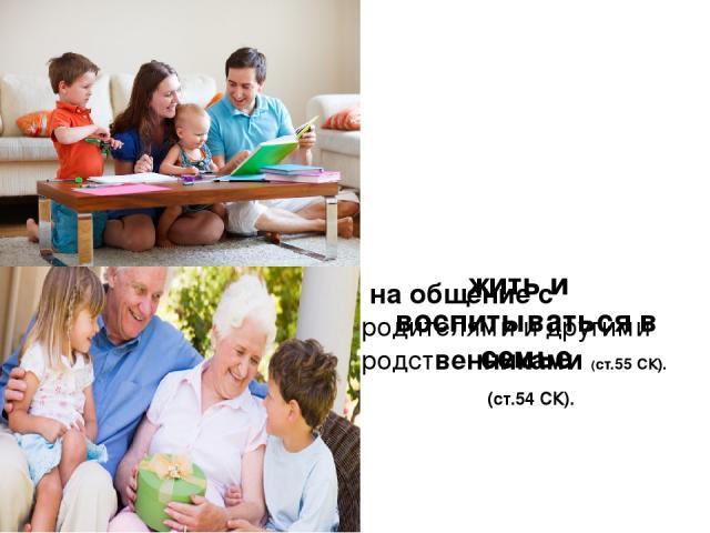 жить и воспитываться в семье (ст.54 СК). на общение с родителями и другими родственниками (ст.55 СК).