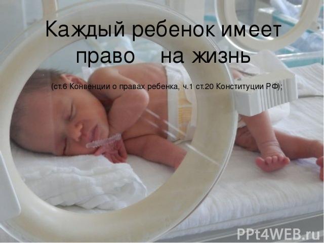 Каждый ребенок имеет право на жизнь (ст.6 Конвенции о правах ребенка, ч.1 ст.20 Конституции РФ);