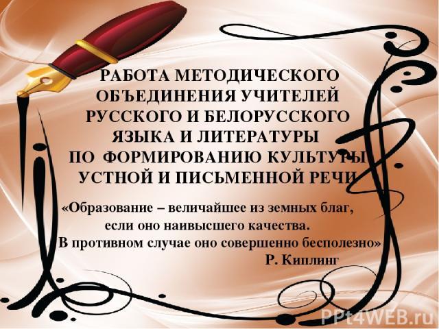 «Образование – величайшее из земных благ, если оно наивысшего качества. В противном случае оно совершенно бесполезно» Р. Киплинг  РАБОТА МЕТОДИЧЕСКОГО ОБЪЕДИНЕНИЯ УЧИТЕЛЕЙ РУССКОГО И БЕЛОРУССКОГО ЯЗЫКА И ЛИТЕРАТУРЫ ПО ФОРМИРОВАНИЮ КУЛЬТУРЫ УСТНОЙ И…
