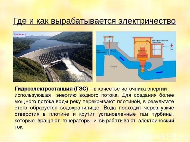 Где и как вырабатывается электричество Гидроэлектростанция (ГЭС) – в качестве источника энергии использующая энергию водного потока. Для создания более мощного потока воды реку перекрывают плотиной, в результате этого образуется водохранилище. Вода …