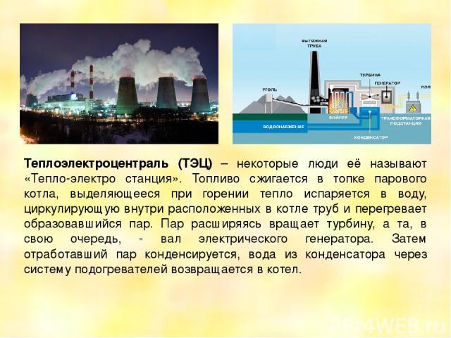 Теплоэлектроцентраль (ТЭЦ) – некоторые люди её называют «Тепло-электро станция». Топливо сжигается в топке парового котла, выделяющееся при горении тепло испаряется в воду, циркулирующую внутри расположенных в котле труб и перегревает образовавшийся…