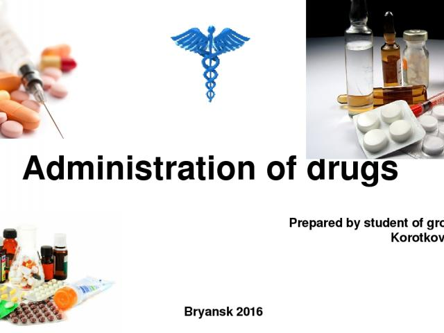 Administration of drugs Prepared by student of group 49fm4 Korotkova Kristina Bryansk 2016