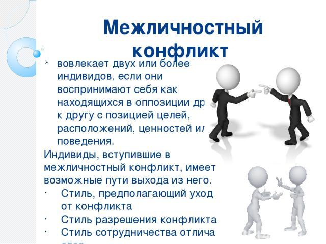 Межличностный конфликт вовлекает двух или более индивидов, если они воспринимают себя как находящихся в оппозиции друг к другу с позицией целей, расположений, ценностей или поведения. Индивиды, вступившие в межличностный конфликт, имеет возможные пу…