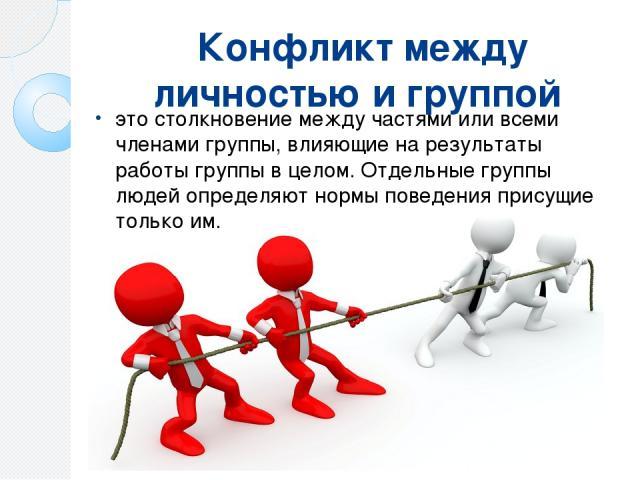 Конфликт между личностью и группой это столкновение между частями или всеми членами группы, влияющие на результаты работы группы в целом. Отдельные группы людей определяют нормы поведения присущие только им.