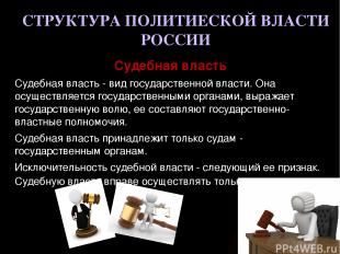 СТРУКТУРА ПОЛИТИЕСКОЙ ВЛАСТИ РОССИИ Судебная власть Судебная власть - вид госуда