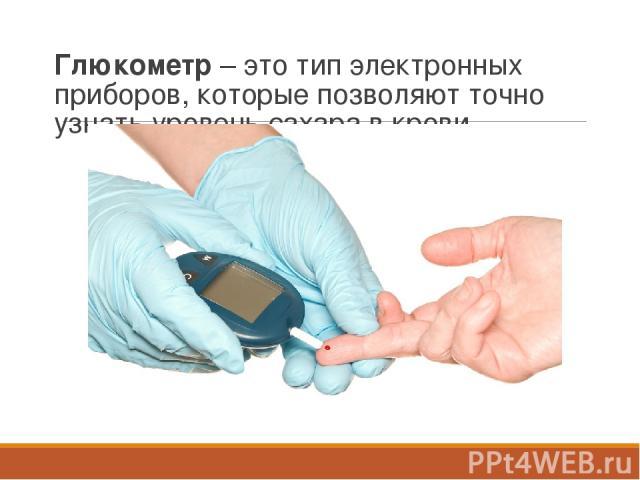 Глюкометр – это тип электронных приборов, которые позволяют точно узнать уровень сахара в крови