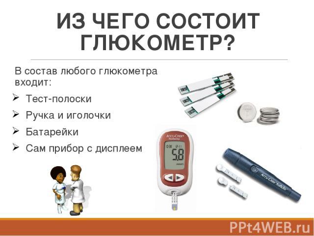 ИЗ ЧЕГО СОСТОИТ ГЛЮКОМЕТР? В состав любого глюкометра входит: Тест-полоски Ручка и иголочки Батарейки Сам прибор с дисплеем