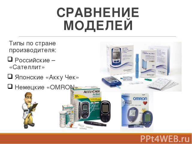 СРАВНЕНИЕ МОДЕЛЕЙ Типы по стране производителя: Российские – «Сателлит» Японские «Акку Чек» Немецкие «OMRON»