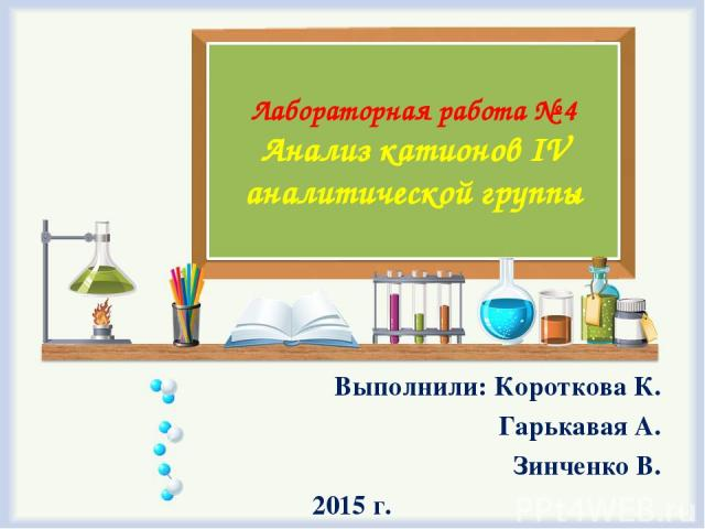 Лабораторная работа № 4 Анализ катионов IV аналитической группы Выполнили: Короткова К. Гарькавая А. Зинченко В. 2015 г.