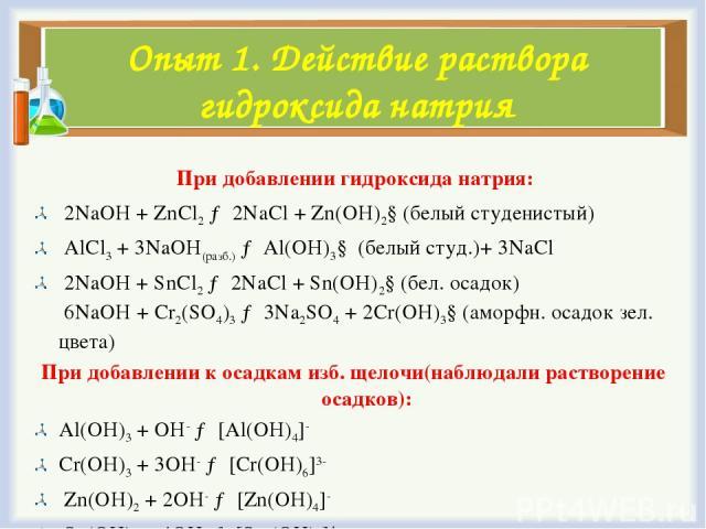 Опыт 1. Действие раствора гидроксида натрия При добавлении гидроксида натрия: 2NaOH+ZnCl2→ 2NaCl+Zn(OH)2↓(белый студенистый) AlCl3+ 3NaOH(разб.)→Al(OH)3↓ (белый студ.)+ 3NaCl 2NaOH+SnCl2→ 2NaCl+Sn(OH)2↓(бел. осадок) 6NaOH+Cr2(SO4)3→ …