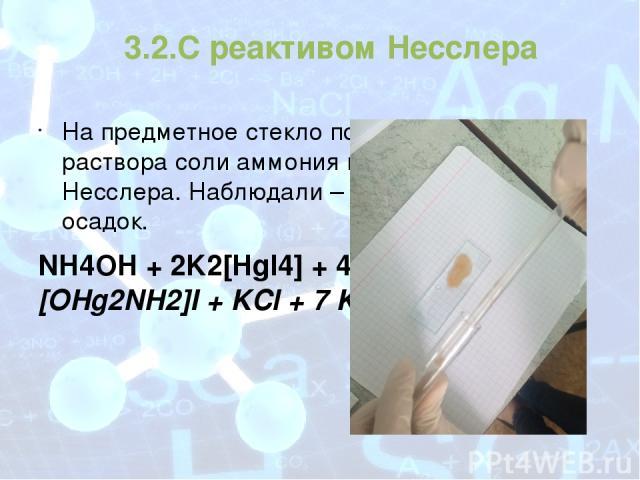 3.2.С реактивом Несслера На предметное стекло поместили 1 каплю раствора соли аммония и 2 капли реактива Несслера. Наблюдали – красно-бурый осадок. NH4OH + 2K2[HgI4] + 4 KOH = [OHg2NH2]I + KCl + 7 KI + 3H2O