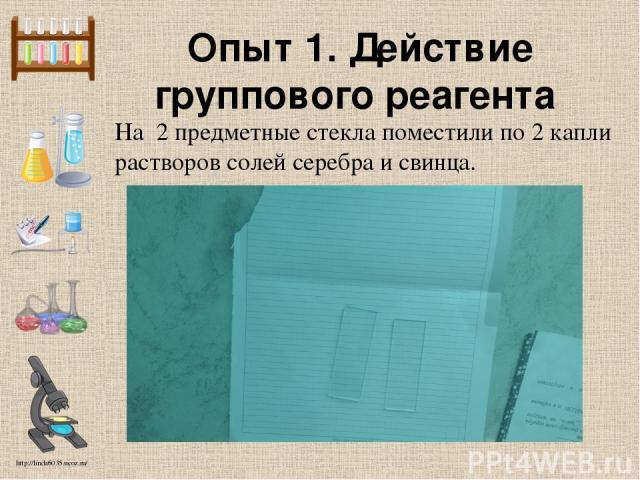 Опыт 1. Действие группового реагента На 2 предметные стекла поместили по 2 капли растворов солей серебра и свинца. http://linda6035.ucoz.ru/