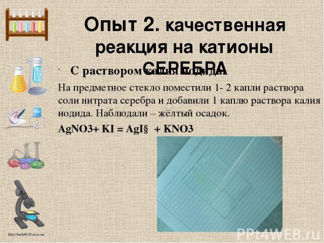 Опыт 2. качественная реакция на катионы СЕРЕБРА С раствором калия иодида. На предметное стекло поместили 1- 2 капли раствора соли нитрата серебра и добавили 1 каплю раствора калия иодида. Наблюдали – жёлтый осадок. AgNO3+ KI = AgI↓ + KNO3 http://lin…