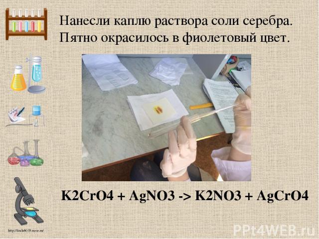 Нанесли каплю раствора соли серебра. Пятно окрасилось в фиолетовый цвет. K2CrO4 + AgNO3 -> K2NO3 + AgCrO4 http://linda6035.ucoz.ru/