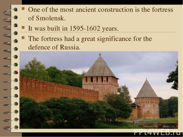One of the most ancient construction is the fortress of Smolensk. It was built in 1595-1602 years. The fortress had a great significance for the defence of Russia.