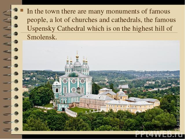 In the town there are many monuments of famous people, a lot of churches and cathedrals, the famous Uspensky Cathedral which is on the highest hill of Smolensk.