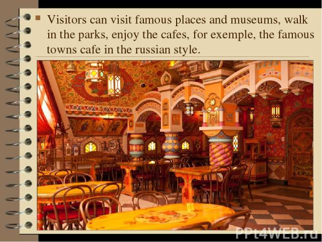 Visitors can visit famous places and museums, walk in the parks, enjoy the cafes, for exemple, the famous towns cafe in the russian style.