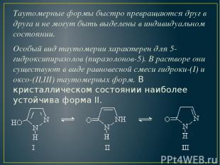 Таутомерные формы быстро превращаются друг в друга и не могут быть выделены в ин