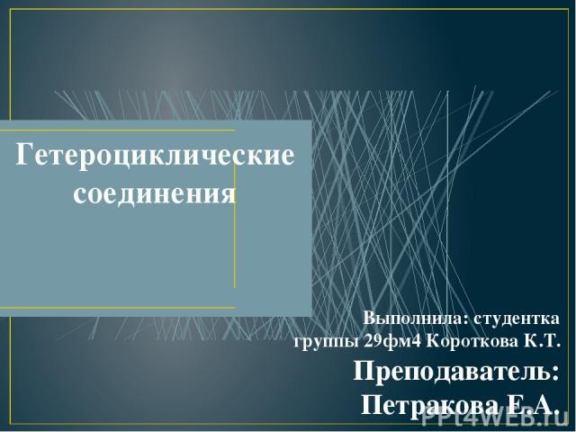 Гетероциклические соединения Выполнила: студентка группы 29фм4 Короткова К.Т. Преподаватель: Петракова Е.А.