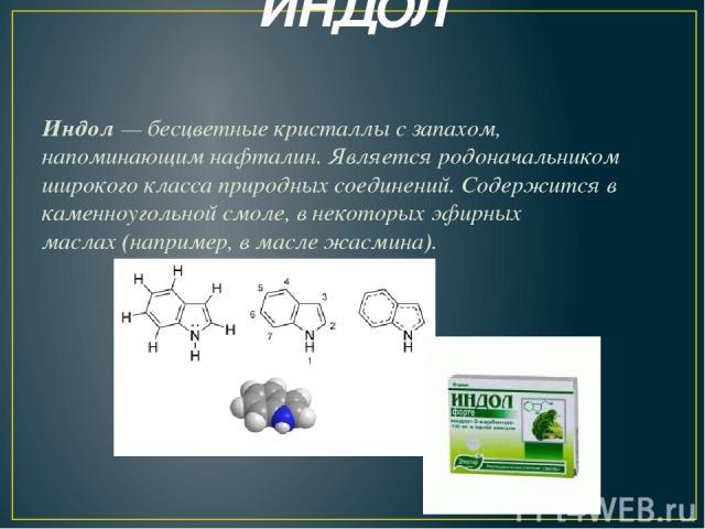 ИНДОЛ Индол— бесцветные кристаллы с запахом, напоминающимнафталин. Является родоначальником широкого класса природных соединений. Содержится в каменноугольной смоле, в некоторыхэфирных маслах(например, в масле жасмина).